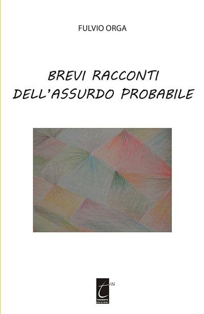 """Presentazione del libro di Fulvio Orga """"Brevi racconti dell'assurdo probabile"""""""